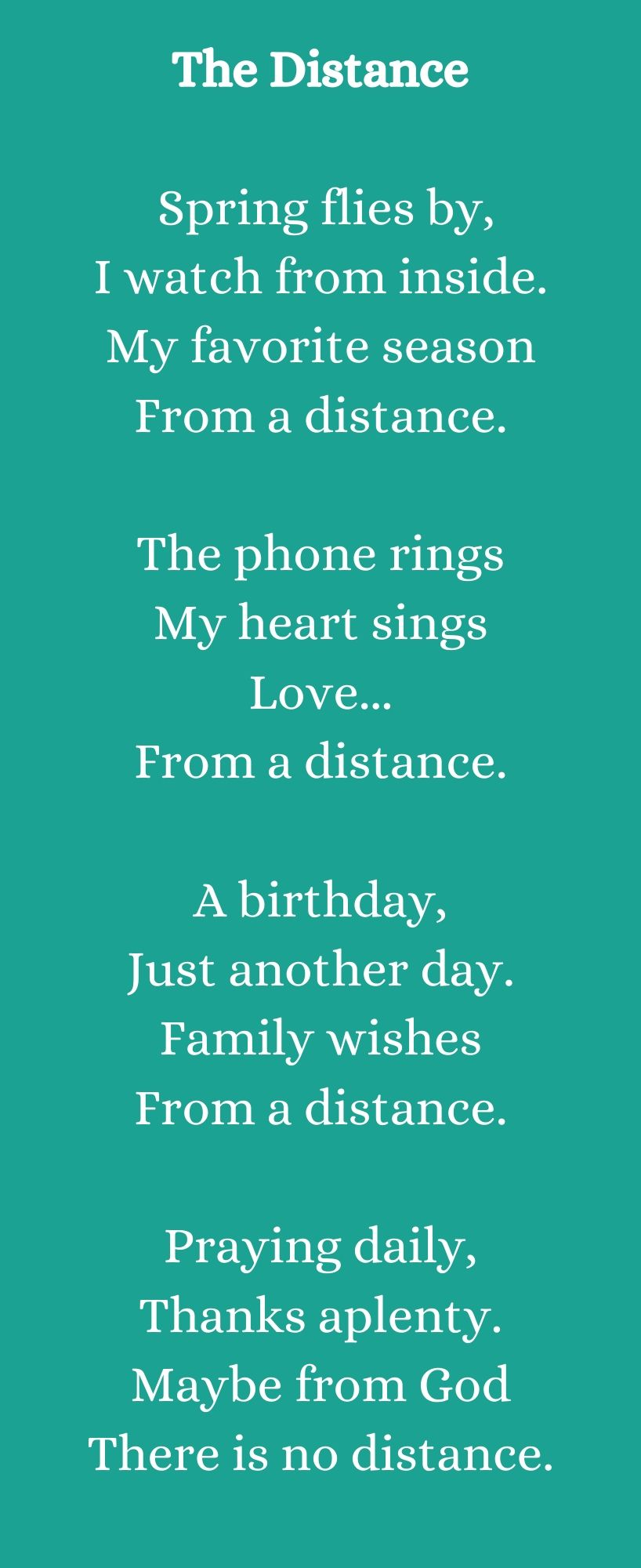 Poem title: The Distance. Poem: Spring flies by, I watch from inside. My favorite season From a distance. The phone rings My heart sings Love... From a distance. A birthday, Just another day. Family wishes From a distance. Praying daily, Thanks aplenty. Maybe from God There is no distance.