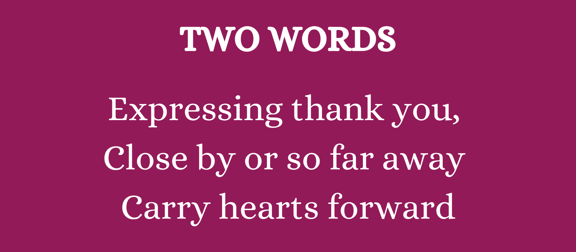Poem title: TWO WORDS Poem: Expressing thank you / Close by or so far away / Carry hearts forward